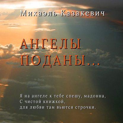 Михаэль Казакевич Ангелы поданы… казакевич а просветляющая книга как легко обрести любовь