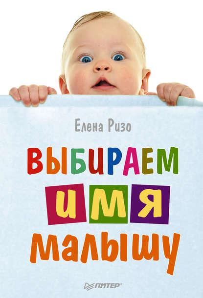 Елена Ризо Выбираем имя малышу филиппова ирина владимировна выбираем счастливое имя малышу