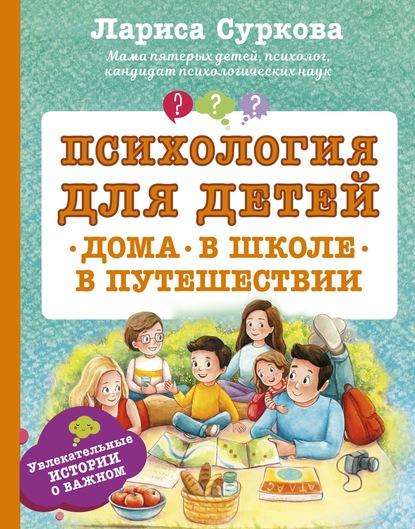Лариса Суркова Психология для детей: дома, в школе, в путешествии суркова л веселая психология для детей дома и в школе
