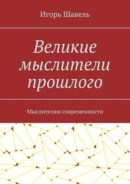 Игорь Алексеевич Шавель Великие мыслители прошлого. Мыслителям современности а кирносов страна мудрецов