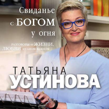 Устинова Татьяна Витальевна Свиданье с Богом у огня: Разговоры о жизни, любви и самом важном обложка