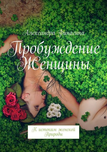 Фото - Александра Финагина Пробуждение Женщины. Кистокам женской Природы александра финагина пробуждение женщины