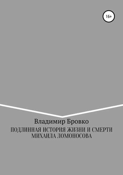 Владимир Петрович Бровко Подлинная история жизни и смерти Михаила Ломоносова