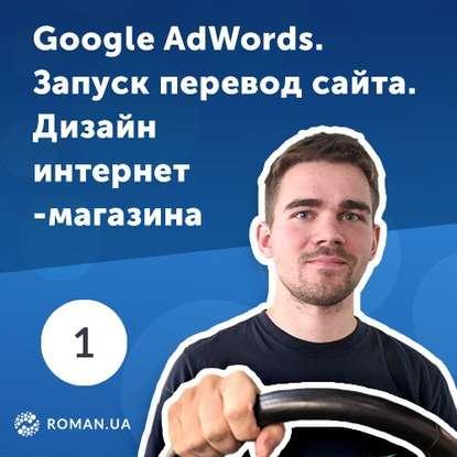 Роман Рыбальченко 1. Настройка Google AdWords, дизайн интернет-магазина, модернизация сайта и перфекционизм
