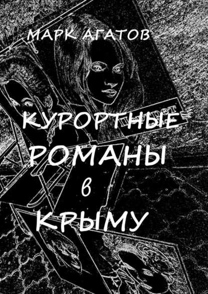Марк Агатов Курортные романы вКрыму. Реальные истории «запретной любви»