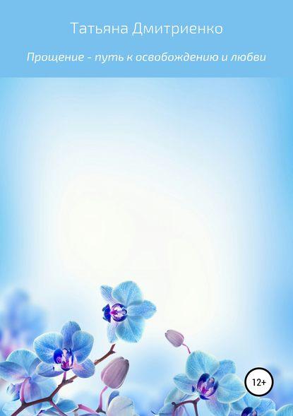 Татьяна Романовна Дмитриенко Прощение – путь к освобождению и любви усманова и простой путь к счастливой жизни дневник души на планете земля