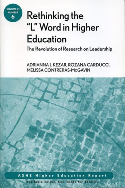 Adrianna Kezar Rethinking the L Word in Higher Education: The Revolution of Research on Leadership rozana carducci qualitative inquiry for equity in higher education methodological innovations implications and interventions aehe volume 37 number 6