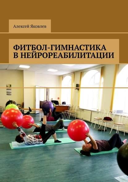 Алексей Александрович Яковлев Фитбол-гимнастика внейрореабилитации фитбол domyos фитбол устойчивый малого размера для пилатеса
