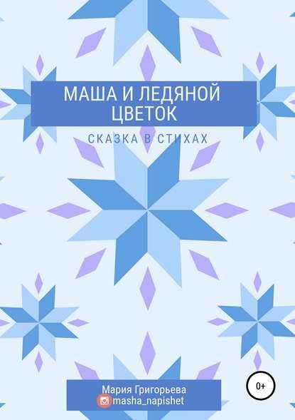 Мария Григорьева Маша и ледяной цветок