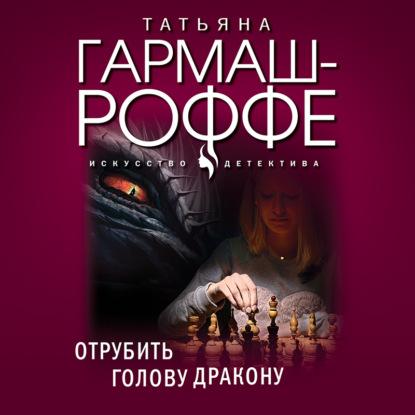 Гармаш-Роффе Татьяна Владимировна Отрубить голову дракону обложка