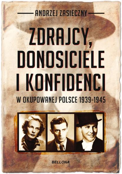 Andrzej Zasieczny Zdrajcy, donosiciele, konfidenci w okupowanej Polsce 1939-1945 andrzej zasieczny zdrajcy donosiciele konfidenci w okupowanej polsce 1939 1945
