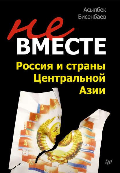 Асылбек Бисенбаев Не вместе: Россия и страны Центральной Азии