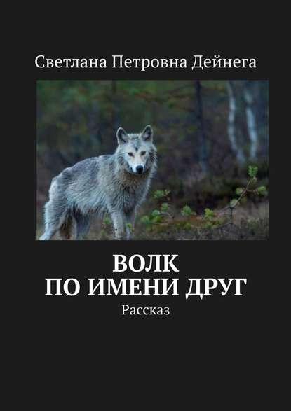 Светлана Петровна Дейнега Волк поимениДруг. Рассказ clever волк который путешествовал по свету лаллеман о тюльер э