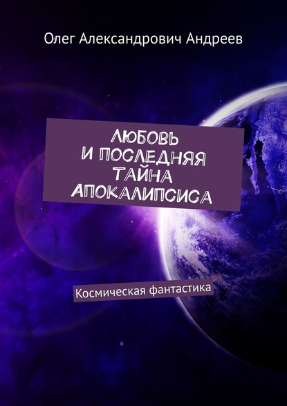 цена на Олег Александрович Андреев Любовь ипоследняя тайна Апокалипсиса. Космическая фантастика