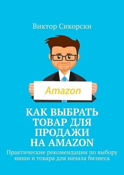 Виктор Сикорски Как выбрать товар для продажи наAmazon. Практические рекомендации повыбору ниши итовара для начала бизнеса андрей парабеллум двухшаговые продажи практические рекомендации