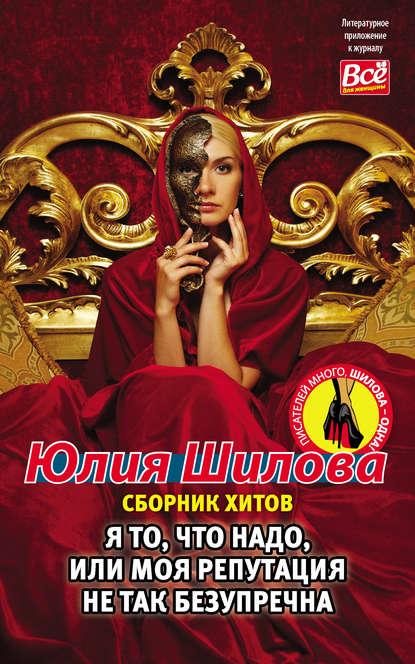 Юлия Шилова Я то, что надо, или Моя репутация не так безупречна недорого