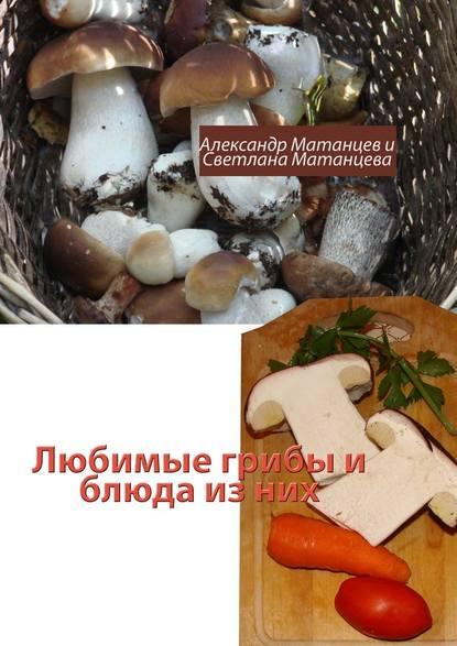 Александр Матанцев Любимые грибы иблюда изних отсутствует лисички и опята жареные и другие блюда из грибов