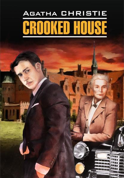 Агата Кристи Crooked House / Скрюченный домишко. Книга для чтения на английском языке агата кристи скрюченный домишко