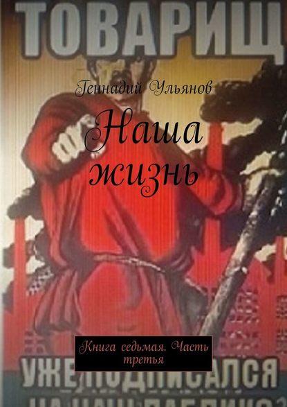 Геннадий Ульянов Наша жизнь. Книга седьмая. Часть третья геннадий ульянов наша жизнь книга седьмая часть четвёртая