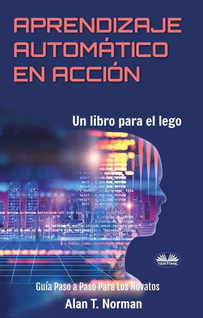 Alan T. Norman Aprendizaje Automático En Acción alan t norman tutto sulla tecnologia blockchain
