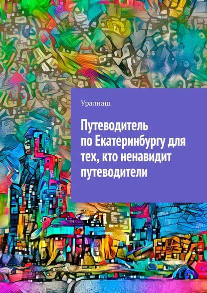 Уралнаш Путеводитель поЕкатеринбургу для тех, кто ненавидит путеводители