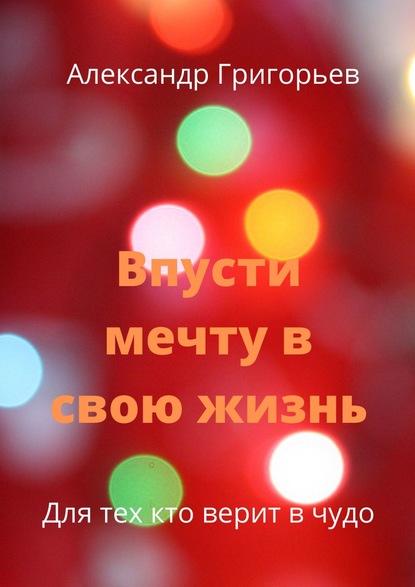 Александр Григорьев Впусти мечту всвою жизнь александр григорьев волшебныйлес сказка
