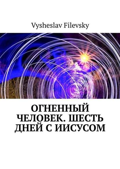 Фото - Vysheslav Filevsky Огненный человек. Шесть дней сИисусом vysheslav filevsky дурачок или эротический сон вавгустовскуюночь