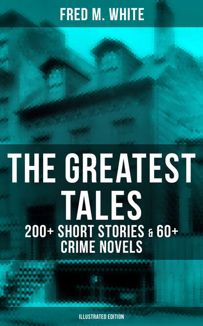 Fred M. White The Greatest Tales of Fred M. White: 200+ Short Stories & 60+ Crime Novels (Illustrated Edition) fred m white the greatest works of fred m white 315 titles in one illustrated edition