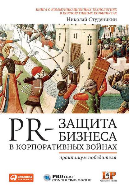 Николай Студеникин PR-защита бизнеса в корпоративных войнах: Практикум победителя 0 pr на 100