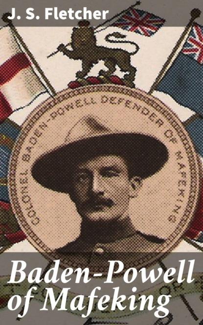 J. S. Fletcher Baden-Powell of Mafeking robert baden powell of gilwell the matabele campaign
