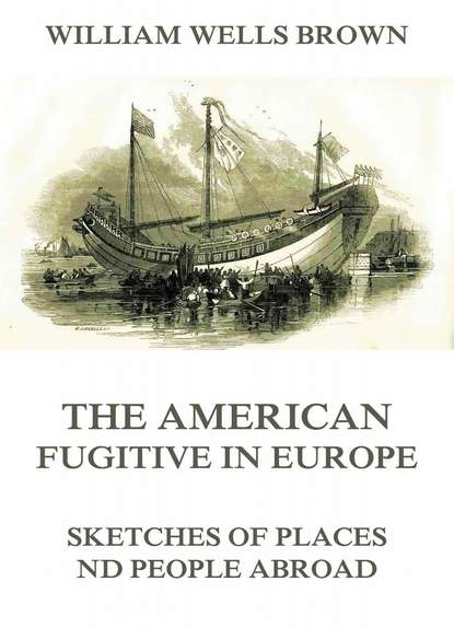 William Wells Brown The American Fugitive In Europe - Sketches Of Places And People Abroad william rouse b people and organizations
