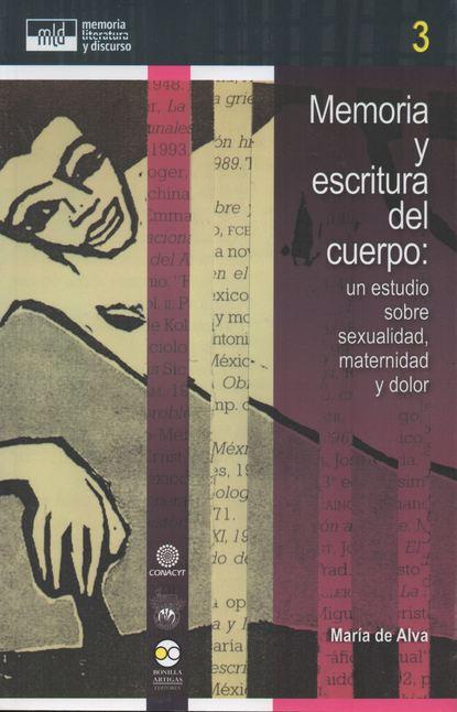maría luisa puga diario del dolor María de Alva Memoria y escritura del cuerpo: un estudio sobre sexualidad, maternidad y dolor