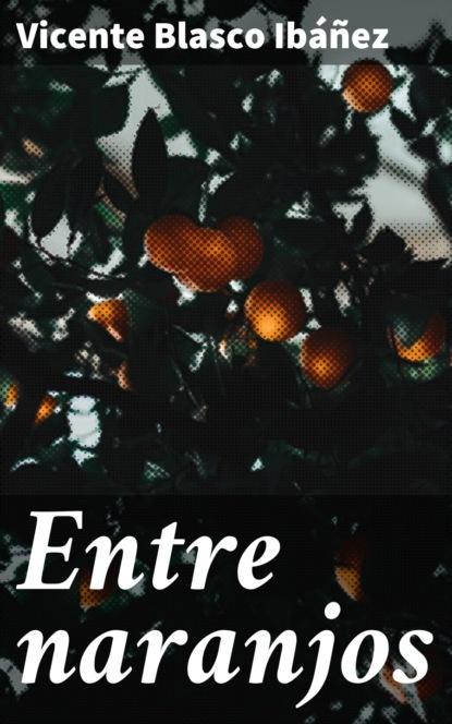 Висенте Бласко-Ибаньес Entre naranjos vicente blasco ibanez entre naranjos