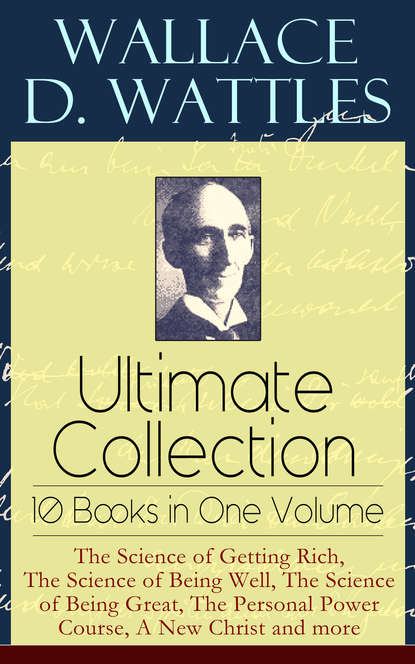 Wallace D. Wattles Wallace D. Wattles Ultimate Collection – 10 Books in One Volume: The Science of Getting Rich, The Science of Being Well, The Science of Being Great, The Personal Power Course, A New Christ and more недорого