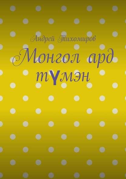 Андрей Тихомиров Монгол ард түмэн. Хэл, шилжилт хөдөлгөөн, гааль ард к научные эксперименты
