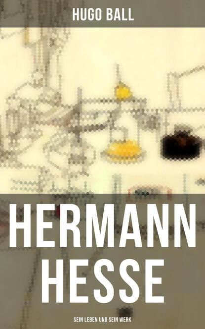 Hugo Ball Hermann Hesse: Sein Leben und sein Werk недорого