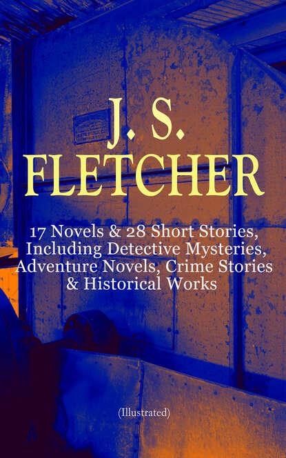 J. S. Fletcher J. S. FLETCHER: 17 Novels & 28 Short Stories, Including Detective Mysteries, Adventure Novels, Crime Stories & Historical Works (Illustrated) j s fletcher british mysteries boxed set 40 thriller classics detective novels