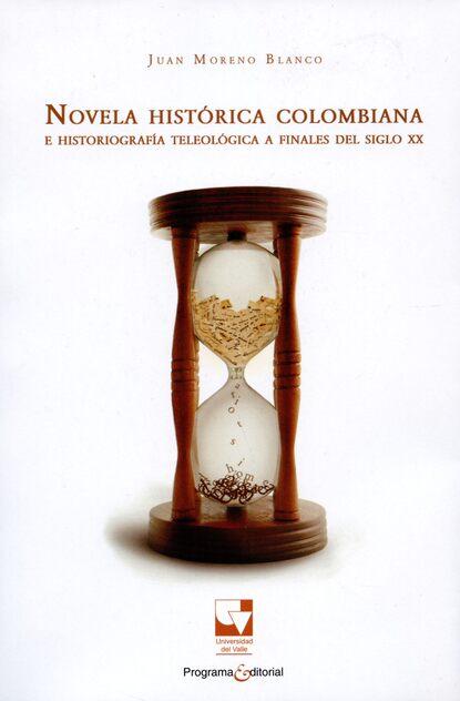 Juan Moreno Blanco Novela histórica colombiana e historiografía teleológica a finales del siglo XX juan carlos carvajal blanco pedagogía del primer anuncio