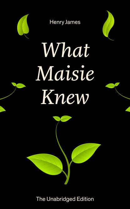 Henry Foss James What Maisie Knew (The Unabridged Edition) henry foss james washington square the unabridged edition