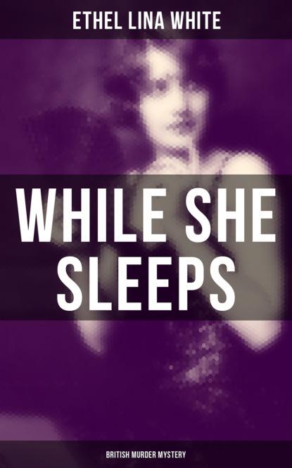 Ethel Lina White While She Sleeps (British Murder Mystery) ethel lina white british mysteries collection the complete 7 novels