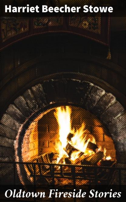 Гарриет Бичер-Стоу Oldtown Fireside Stories гарриет бичер стоу onkel toms hütte