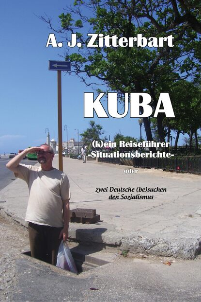 AJ Zittebart KUBA (k)ein Reiseführer -Situationsberichte-