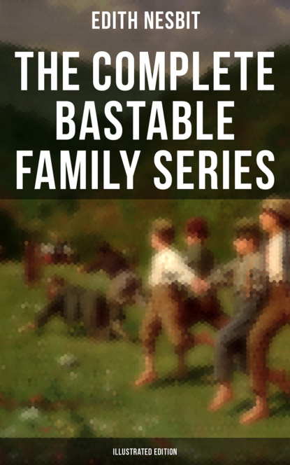Фото - Эдит Несбит The Complete Bastable Family Series (Illustrated Edition) e nesbit new treasure seekers or the bastable children in search of a fortune