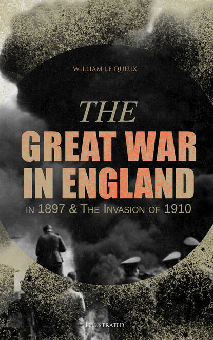 William Le Queux The Great War in England in 1897 & The Invasion of 1910 (Illustrated) william le queux the invasion of 1910