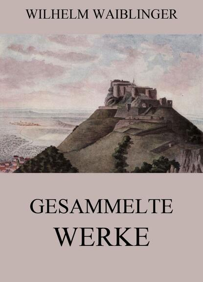Фото - Wilhelm Waiblinger Gesammelte Werke jack london gesammelte werke
