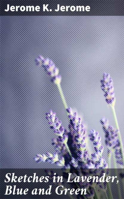 Фото - Джером К. Джером Sketches in Lavender, Blue and Green джером к джером they and i