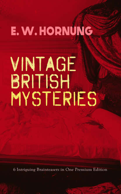 E. W. Hornung VINTAGE BRITISH MYSTERIES – 6 Intriguing Brainteasers in One Premium Edition