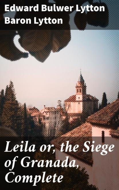 Фото - Baron Edward Bulwer Lytton Lytton Leila or, the Siege of Granada, Complete edward bulwer lytton the essential edward bulwer lytton collection