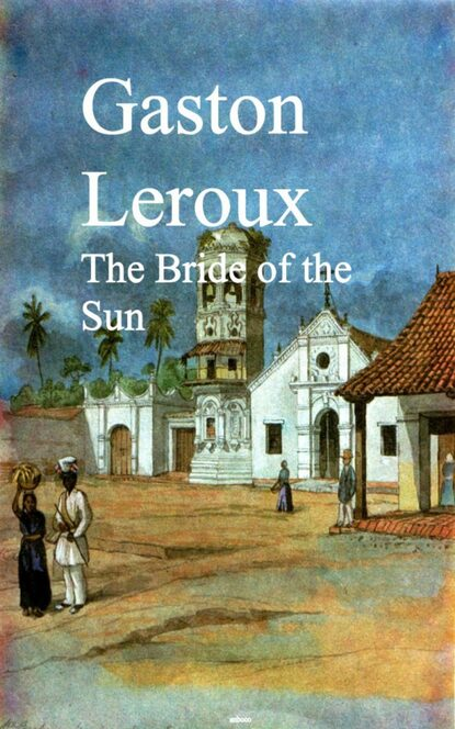 Gaston Leroux The Bride of the Sun gaston leroux the man with the black feather illustrated