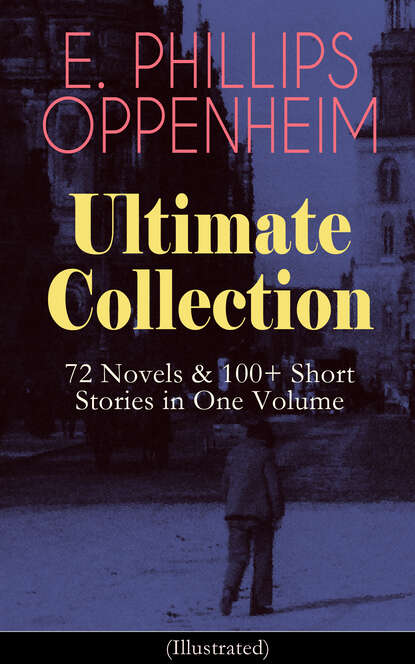 Фото - E. Phillips Oppenheim E. PHILLIPS OPPENHEIM Ultimate Collection: 72 Novels & 100+ Short Stories in One Volume e f benson premium short stories collection blackmailing crank spook